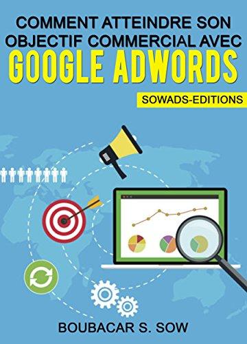Comment Atteindre Son Objectif Commercial Avec Google Adwords: Guide Pratique Complet par Boubacar S. Sow