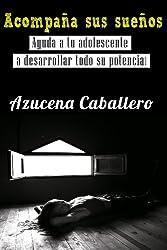 Acompaña sus sueños. Ayuda a tu adolescente a desarrollar todo su potencial. (Spanish Edition)