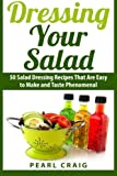 Dressing Your Salad: 50 Salad Dressing Recipes That Are Easy to Make and Taste Phenomenal