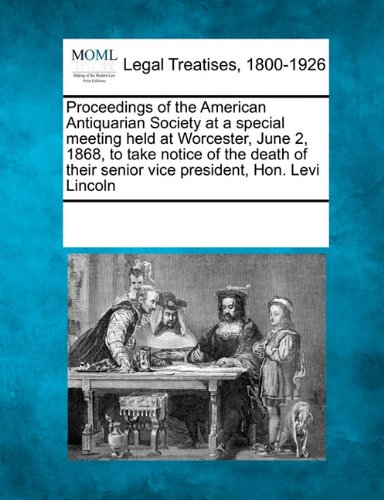 Proceedings of the American Antiquarian Society at a special meeting held at Worcester, June 2, 1868, to take notice of the death of their senior vice president, Hon. Levi Lincoln