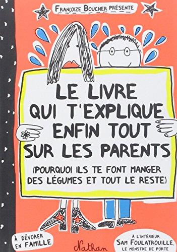 Le livre qui t'explique enfin tout sur les parents : Pourquoi ils te font manger des légumes et tout le reste par Françoize Boucher