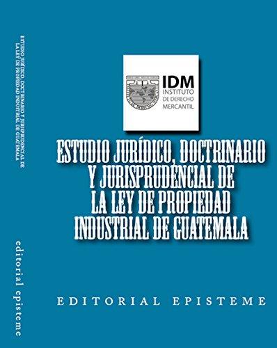 Estudio jurídico, doctrinario y jurisprudencial de la Ley de Propiedad Industrial de Guatemala: Estudio del Instituto de Derecho Mercantil de Guatemala por Carlos Humberto Rivera Carrillo