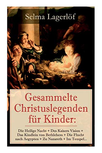 Gesammelte Christuslegenden für Kinder: Die Heilige Nacht + Des Kaisers Vision + Das Kindlein von Bethlehem + Die Flucht nach Aegypten + Zu Nazareth + Im Tempel...