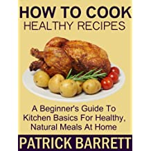 How To Cook Healthy Recipes: A Beginner's Guide To Kitchen Basics For Healthy, Natural Meals At Home (English Edition)