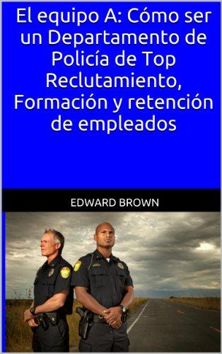 El equipo A: Cómo ser un Departamento de Policía de Top Reclutamiento, Formación y retención de empleados por Edward Brown