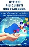 Ottieni più clienti con Facebook: Impara a far cresce il tuo business con la pubblicità su Facebook