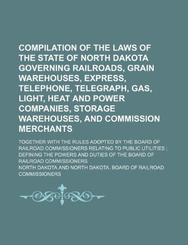 Compilation of the Laws of the State of North Dakota Governing Railroads, Grain Warehouses, Express, Telephone, Telegraph, Gas, Light, Heat and Power ... With the Rules Adopted by the Board of