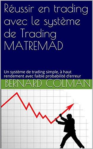 Réussir en trading avec le système de Trading MATREMAD: Un système de trading simple, à haut rendement avec faible probabilité d'erreur