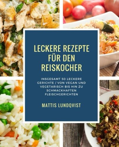 Leckere Rezepte für den Reiskocher: Insgesamt 50 leckere Gerichte / Von vegan und vegetarisch bis hin zu schmackhaften Fleischgerichten (Kochen mit dem Reiskocher, Band 2)