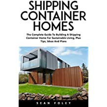 Shipping Container Homes: The Complete Guide To Building A Shipping Container Home For Sustainable Living, Plus Tips, Ideas And Plans (English Edition)