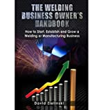 [ The Welding Business Owner's Hand Book: How to Start, Establish and Grow a Welding or Manufacturing Business Zielinski, David ( Author ) ] { Paperback } 2013