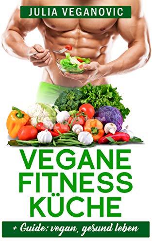Vegane Fitness Rezepte: + Guide: vegan, gesund leben -