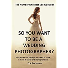 So You Want To Be A Wedding Photographer? A Guide to Photographing Weddings and Running a Business: Techniques and Settings You Need to Know to Make it Easier and More Profitable (English Edition)