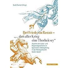 """Der Friede von Rastatt - """"... dass aller Krieg eine Thorheit sey."""": Aspekte der Lokal- und Regionalgeschichte im Spanischen Erbfolgekrieg in der Markgrafschaft Baden-Baden"""