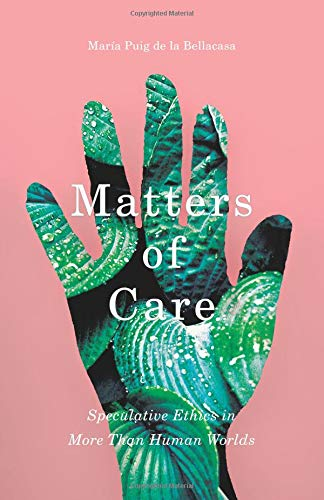 Matters of Care: Speculative Ethics in More than Human Worlds (Posthumanities)