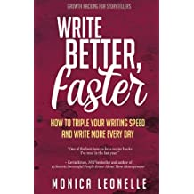 Write Better, Faster: How To Triple Your Writing Speed and Write More Every Day: Volume 1 (Growth Hacking For Storytellers)