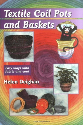 Textile Coil Pots and Baskets: Easy Ways with Fabric and Cord by Helen Deighan (2004-08-09)