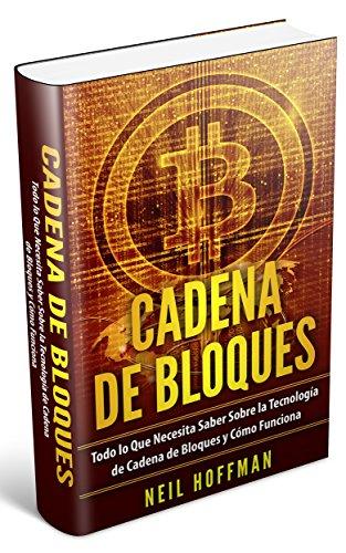 Cadena de Bloques: Todo lo Que Necesita Saber Sobre la Tecnología de Cadena de Bloques y Cómo Funciona (Libros en Español/ Libros Cadena de Bloques/ Blockchain Books/ Spanish Blockchain Books)