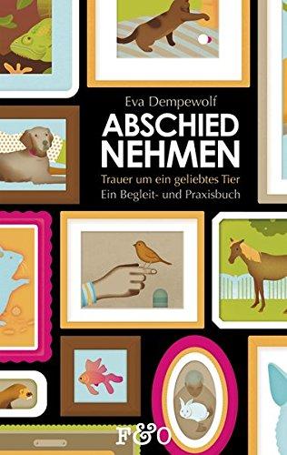 Abschied nehmen – Trauer um ein geliebtes Tier: Ein Begleit- und Praxisbuch (Tiere Geliebte)