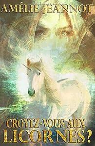 Croyez-vous aux Licornes ? par Amélie Jeannot