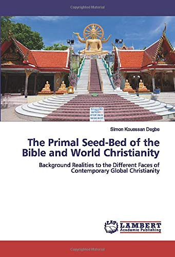 The Primal Seed-Bed of the Bible and World Christianity: Background Realities to the Different Faces of Contemporary Global Christianity (Primal Seed)