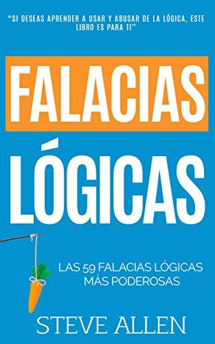 Falacias lógicas: Las 59 falacias lógicas más poderosas con ejemplos y descripciones simples de comprender: Aprende a ganar tus argumentos mediante el uso y abuso de la lógica por Steve Allen