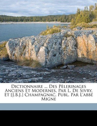 Dictionnaire ... Des Pèlerinages Anciens Et Modernes, Par L. De Sivry, Et [J.B.J.] Champagnac, Publ. Par L'abbé Migne