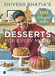 Shivesh Bhatia's Desserts for Every Mood: 100 feel-good rec