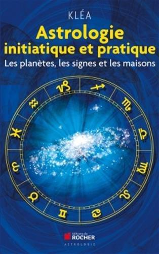 Astrologie initiatique et pratique : Les planètes, les signes et les maisons par Kléa