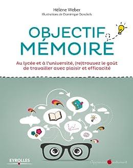 Objectif mémoire: Au lycée et à l'université, (re)trouvez le goût de travailler avec plaisir et efficacité (Apprendre autrement) par [Weber, Hélène, Donckels, Dominique]