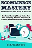 Ecommerce Mastery Without Your Own Store & Products: The Art of Earning Money Online Fast with Teespring, Affiliate Marketing & Amazon Associates Program Promotion  (English Edition)