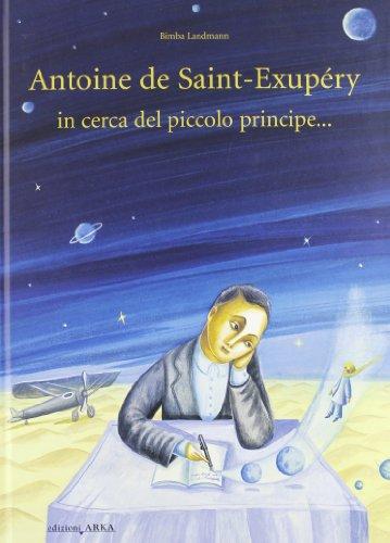 Antoine de Saint-Exupery in cerca del piccolo principe.... Ediz. illustrata