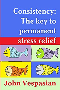 Consistency: The key to permanent stress relief (English Edition) di [Vespasian, John]