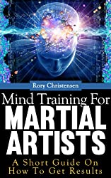 Mind Training For Martial Artists: A Short Guide On How To Get Results (English Edition)