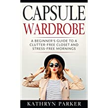 Capsule Wardrobe: A Beginner's Guide to a Clutter-Free Closet and Stress-Free Mornings (English Edition)