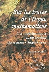 Sur les traces de l'homomathématicus : Les mathématiques avant Euclide, Mésopotamie-Egypte-Grèce