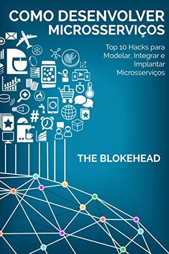 Como desenvolver Microsserviços: Top 10 Hacks para Modelar, Integrar e Implantar Microsserviços (Portuguese Edition) por The Blokehead