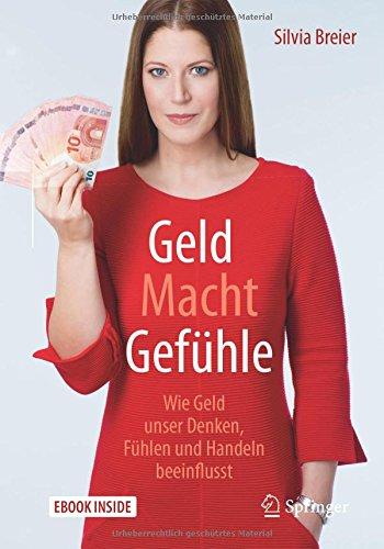 Geld Macht Gefühle: Wie Geld unser Denken, Fühlen und Handeln beeinflusst