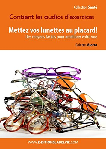Mettez vos lunettes au placard!: Des moyens faciles pour améliorer votre vue