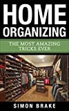 #9: Home Organizing: The Most Amazing Tricks Ever (Interior Design, Home Organizing, Home Cleaning, Home Living, Home Construction, Home Design Book 11)
