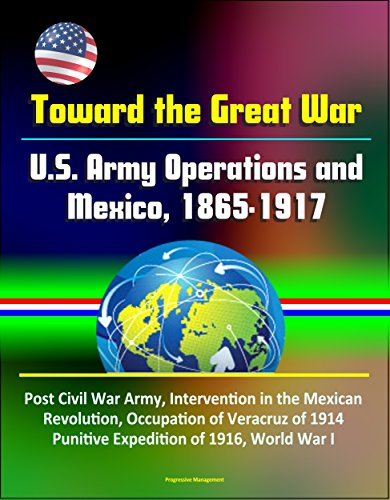 Epub Gratis Toward the Great War: U.S. Army Operations and Mexico, 1865-1917 - Post Civil War Army, Intervention in the Mexican Revolution, Occupation of Veracruz ... of 1916, World War I
