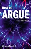 How to Argue: Essential Skills for Writing and Speaking Convincingly by Prof Alastair Bonnett (2008-08-28)