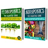 Hydroponics: Aquaponics: The Essential Hydroponics & Aquaponics Gardening Guide to Growing Vegetables, Fruit, Herbs, and Raising Fish (2 in 1 Box Set) (Hydroponics, Aquaponics, For Beginners)