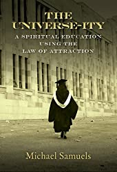 The Universe-ity: A Spiritual Education using the Law of Attraction (Manifesting Your Dreams Collection Book 2)