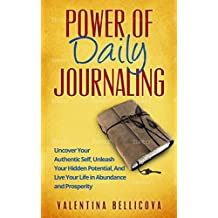 Power of Daily Journaling: Uncover Your Authentic Self, Unleash Your Hidden Potential and Live Your Life in Abundance and Prosperity (English Edition)