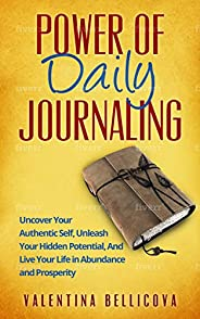 Power of Daily Journaling: Uncover Your Authentic Self, Unleash Your Hidden Potential and Live Your Life in Ab