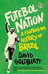 Futebol Nation: A Footballing History of Brazil by David Goldblatt (2014-05-01)