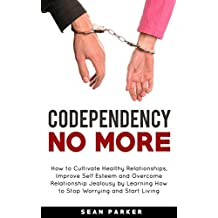 Codependency No More: How to Cultivate Healthy Relationships, Improve Self Esteem and Overcome Relationship Jealousy by Learning How to Stop Worrying and Start Living (English Edition)