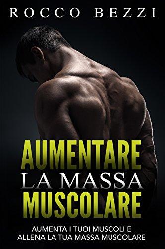 Aumentare la massa muscolare: Come far crescere i tuoi muscoli e allenare la tua massa muscolare - Aumenta la tua forza e la tua energia allenando i tuoi muscoli al meglio