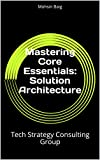 Mastering Core Essentials:  Solution Architecture: Tech Strategy Consulting Group